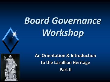 Board Governance Workshop An Orientation & Introduction to the Lasallian Heritage Part II.