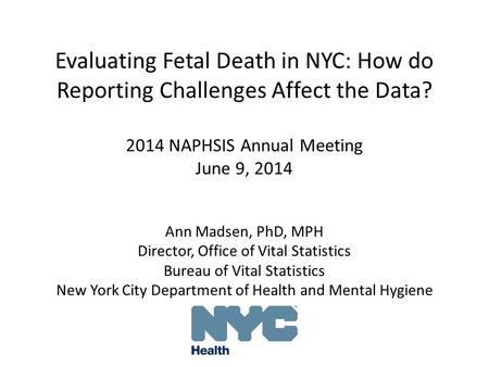 Evaluating Fetal Death in NYC: How do Reporting Challenges Affect the Data? 2014 NAPHSIS Annual Meeting June 9, 2014 Ann Madsen, PhD, MPH Director, Office.