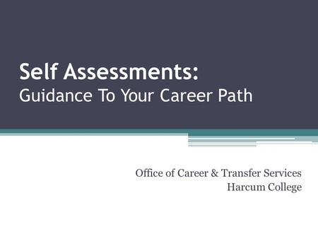 Self Assessments: Guidance To Your Career Path Office of Career & Transfer Services Harcum College.