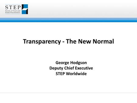 Transparency - The New Normal George Hodgson Deputy Chief Executive STEP Worldwide.