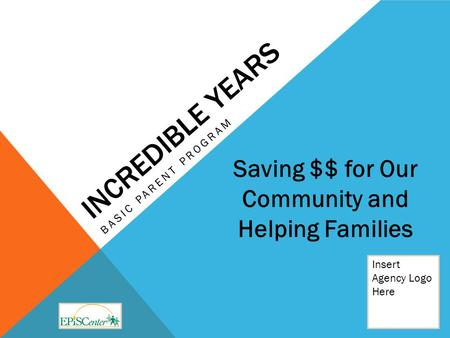 INCREDIBLE YEARS BASIC PARENT PROGRAM Insert Agency Logo Here Saving $$ for Our Community and Helping Families.