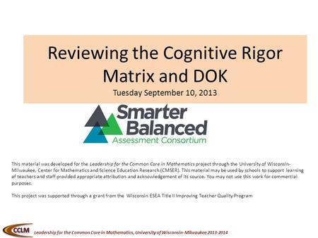 Leadership for the Common Core in Mathematics, University of Wisconsin-Milwaukee 2013-2014 Reviewing the Cognitive Rigor Matrix and DOK Tuesday September.