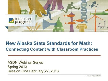 Measured Progress ©2012 New Alaska State Standards for Math: Connecting Content with Classroom Practices ASDN Webinar Series Spring 2013 Session One February.