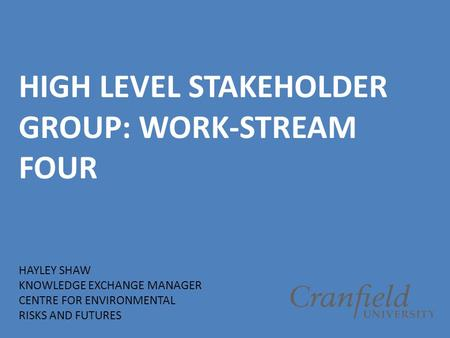 HIGH LEVEL STAKEHOLDER GROUP: WORK-STREAM FOUR HAYLEY SHAW KNOWLEDGE EXCHANGE MANAGER CENTRE FOR ENVIRONMENTAL RISKS AND FUTURES.