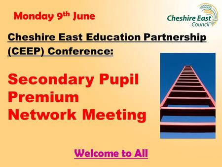 Monday 9 th June Cheshire East Education Partnership (CEEP) Conference: Secondary Pupil Premium Network Meeting Welcome to All.