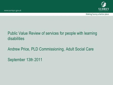 Public Value Review of services for people with learning disabilities Andrew Price, PLD Commissioning, Adult Social Care September 13th 2011.
