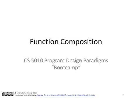 "Function Composition CS 5010 Program Design Paradigms ""Bootcamp"" 1 © Mitchell Wand, 2012-2014 This work is licensed under a Creative Commons Attribution-NonCommercial."