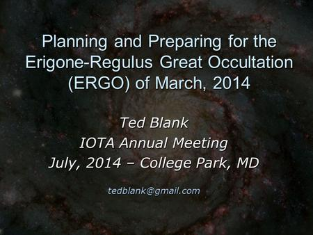 Planning and Preparing for the Erigone-Regulus Great Occultation (ERGO) of March, 2014 Ted Blank IOTA Annual Meeting July, 2014 – College Park, MD