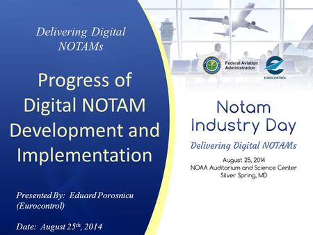 Delivering Digital NOTAMs Progress of Digital NOTAM Development and Implementation Presented By: Eduard Porosnicu (Eurocontrol) Date: August 25 th, 2014.