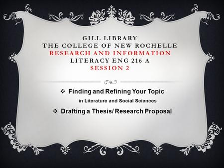 GILL LIBRARY THE COLLEGE OF NEW ROCHELLE RESEARCH AND INFORMATION LITERACY ENG 216 A SESSION 2  Finding and Refining Your Topic in Literature and Social.
