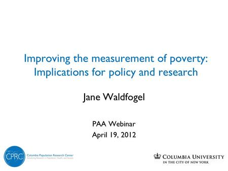 Improving the measurement of poverty: Implications for policy and research Jane Waldfogel PAA Webinar April 19, 2012.