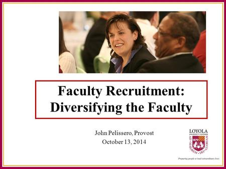 Faculty Recruitment: Diversifying the Faculty John Pelissero, Provost October 13, 2014.