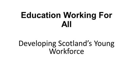 Education Working For All Developing Scotland's Young Workforce.