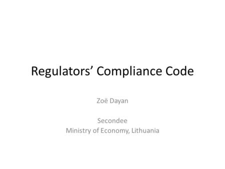 Regulators' Compliance Code Zoë Dayan Secondee Ministry of Economy, Lithuania.