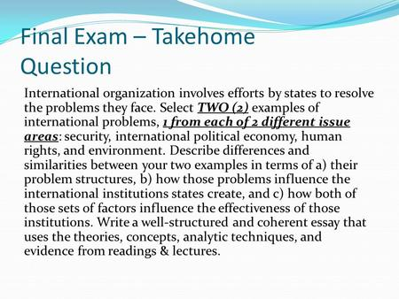Final Exam – Takehome Question International organization involves efforts by states to resolve the problems they face. Select TWO (2) examples of international.