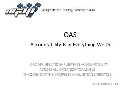 OAS Accountability Is In Everything We Do OAS DEFINES AND IMPLEMENTS ACCOUNTABILITY ACROSS ALL ORGANIZATION LEVELS THROUGHOUT THE COMPLETE ACQUISITION.
