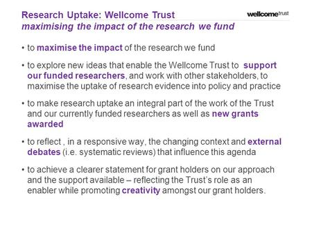 To maximise the impact of the research we fund to explore new ideas that enable the Wellcome Trust to support our funded researchers, and work with other.
