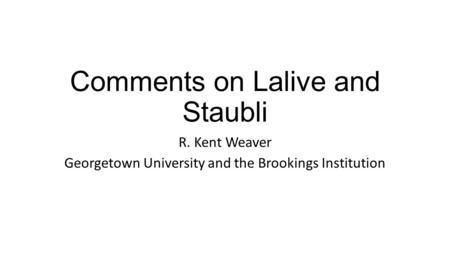 Comments on Lalive and Staubli R. Kent Weaver Georgetown University and the Brookings Institution.