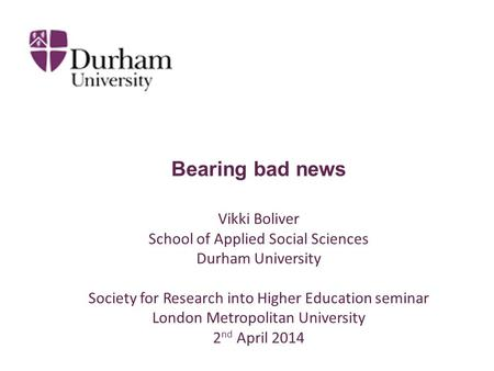 Bearing bad news Vikki Boliver School of Applied Social Sciences Durham University Society for Research into Higher Education seminar London Metropolitan.