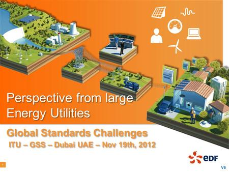 Perspective from large Energy Utilities Global Standards Challenges ITU – GSS – Dubai UAE – Nov 19th, 2012 1 V6.