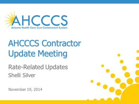 AHCCCS Contractor Update Meeting Rate-Related Updates Shelli Silver November 19, 2014.