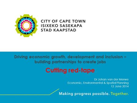 Driving economic growth, development and inclusion – building partnerships to create jobs Cutting red-tape Dr Johan van der Merwe Economic, Environmental.