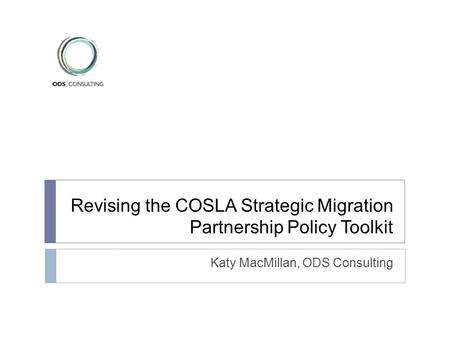 Revising the COSLA Strategic Migration Partnership Policy Toolkit Katy MacMillan, ODS Consulting.