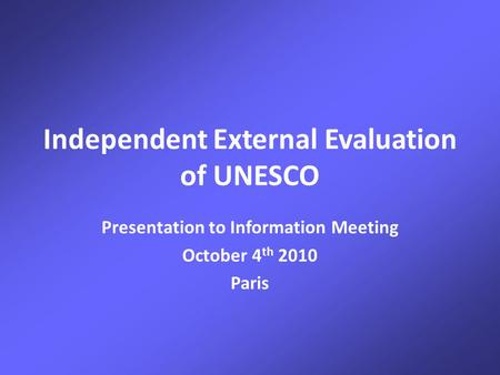 Independent External Evaluation of UNESCO Presentation to Information Meeting October 4 th 2010 Paris.