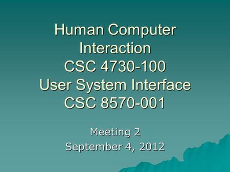Human Computer Interaction CSC 4730-100 User System Interface CSC 8570-001 Meeting 2 September 4, 2012.