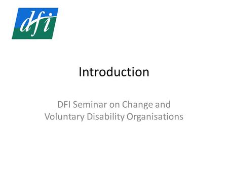 Introduction DFI Seminar on Change and Voluntary Disability Organisations.