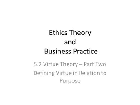 Ethics Theory and Business Practice 5.2 Virtue Theory – Part Two Defining Virtue in Relation to Purpose.