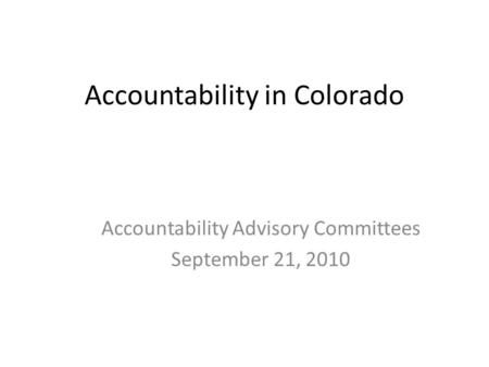 Accountability in Colorado Accountability Advisory Committees September 21, 2010.