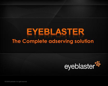 © 2008 Eyeblaster. All rights reserved The Complete adserving solution.