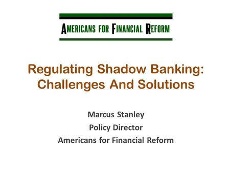 Regulating Shadow Banking: Challenges And Solutions Marcus Stanley Policy Director Americans for Financial Reform.