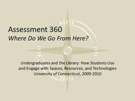 Assessment 360 Where Do We Go From Here? Undergraduates and the Library: How Students Use and Engage with Spaces, Resources, and Technologies University.