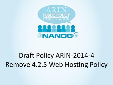 60 Draft Policy ARIN-2014-4 Remove 4.2.5 Web Hosting Policy.