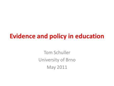Evidence and policy in education Tom Schuller University of Brno May 2011.
