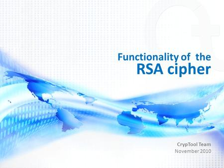 Functionality of the RSA cipher CrypTool Team November 2010.