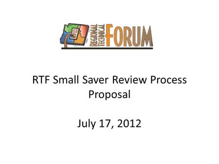 RTF Small Saver Review Process Proposal July 17, 2012.
