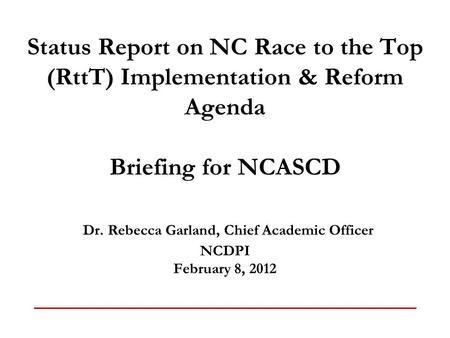 Status Report on NC Race to the Top (RttT) Implementation & Reform Agenda Briefing for NCASCD Dr. Rebecca Garland, Chief Academic Officer NCDPI February.