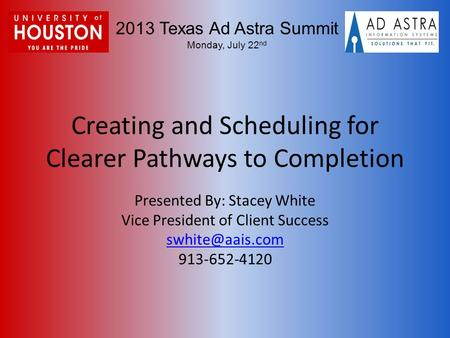 2013 Texas Ad Astra Summit Monday, July 22 nd Creating and Scheduling for Clearer Pathways to Completion Presented By: Stacey White Vice President of Client.