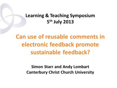 Learning & Teaching Symposium 5 th July 2013 Can use of reusable comments in electronic feedback promote sustainable feedback? Simon Starr and Andy Lombart.