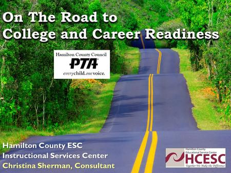 On The Road to College and Career Readiness Hamilton County ESC Instructional Services Center Christina Sherman, Consultant.