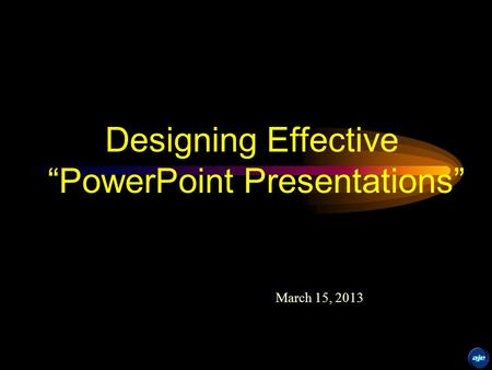 "Designing Effective ""PowerPoint Presentations"" March 15, 2013."