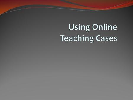 Overview Locating Teaching Case Studies Inheriting Teaching Cases and Integrating Them into a Curriculum Tailoring Teaching Cases for Particular Student.
