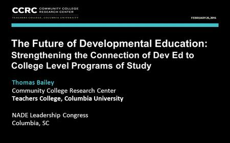 Leadership Congress, NADE / February 25, 2015 1 COMMUNITY COLLEGE RESEARCH CENTER FEBRUARY 25, 2015 Thomas Bailey Community College Research Center Teachers.