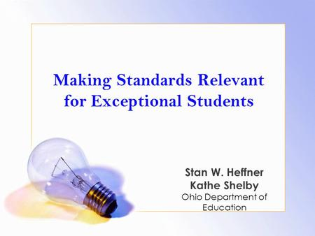 Making Standards Relevant <strong>for</strong> Exceptional <strong>Students</strong> Stan W. Heffner Kathe Shelby Ohio Department of Education.