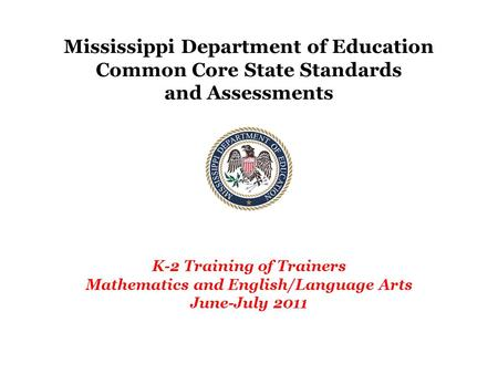 Mississippi Department of Education Common Core State Standards and Assessments K-2 Training of Trainers Mathematics and English/Language Arts June-July.