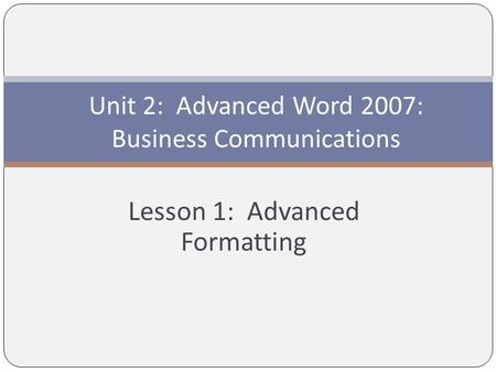 Lesson 1: Advanced Formatting Unit 2: Advanced Word 2007: Business Communications.