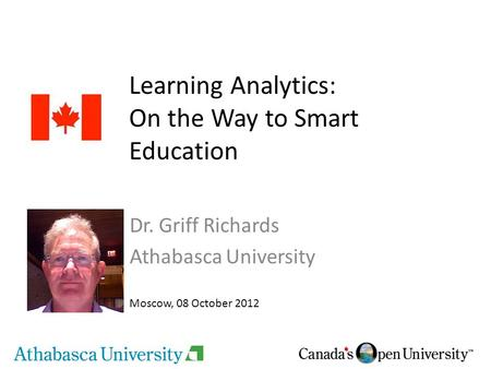 Learning Analytics: On the Way to Smart Education Dr. Griff Richards Athabasca University Moscow, 08 October 2012.